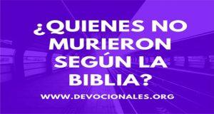 ¿QUIENES NO MURIERON SEGÚN LA BIBLIA?